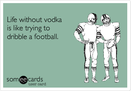 Life without vodkais like trying todribble a football.