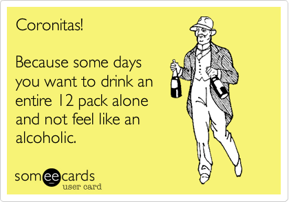 Coronitas!Because some daysyou want to drink anentire 12 pack aloneand not feel like analcoholic.
