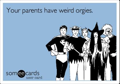 Your parents have weird orgies.