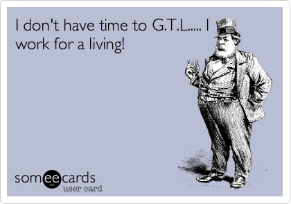 I don't have time to G.T.L..... I
