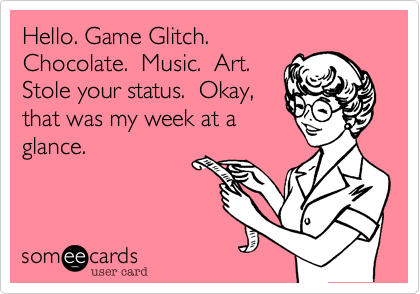 Hello. Game Glitch.Chocolate.  Music.  Art.Stole your status.  Okay,that was my week at aglance.