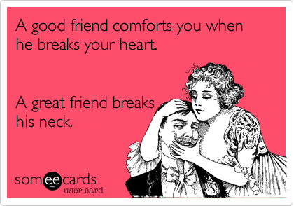 A Good Friend Comforts You When He Breaks Your Heart A Great Friend