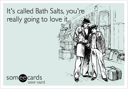 It's called Bath Salts, you're