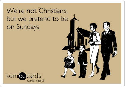 We're not Christians,but we pretend to beon Sundays.
