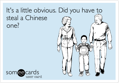 It's a little obvious. Did you have to steal a Chinese