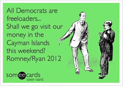 All Democrats arefreeloaders...Shall we go visit ourmoney in theCayman Islandsthis weekend?Romney/Ryan 2012