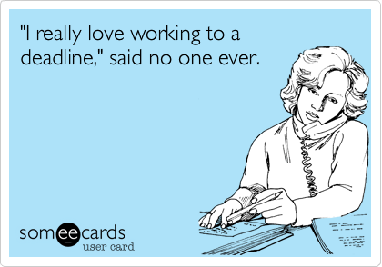 """I really love working to adeadline,"" said no one ever."