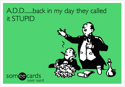 A.D.D.......back in my day they called it STUPID