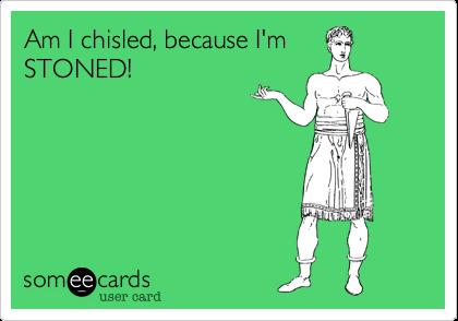 Am I chisled, because I'mSTONED!