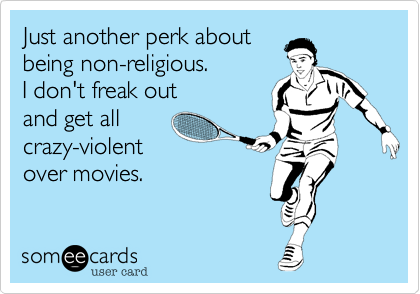 Just another perk about being non-religious. I don't freak out and get allcrazy-violent over movies.