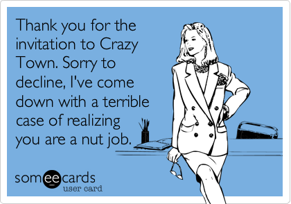 Thank you for theinvitation to CrazyTown. Sorry todecline, I've comedown with a terriblecase of realizingyou are a nut job.