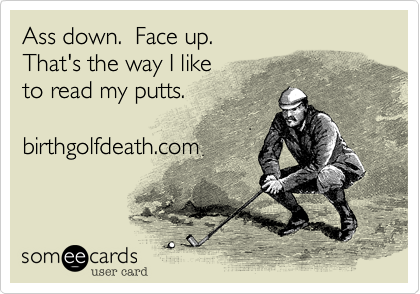 Ass down.  Face up.That's the way I like to read my putts.birthgolfdeath.com
