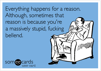 Everything happens for a reason. Although, sometimes thatreason is because you're  a massively stupid, fuckingbellend.