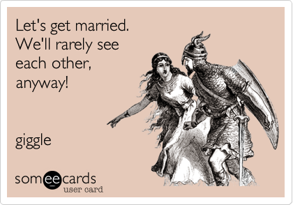 Let's get married.We'll rarely seeeach other,anyway!giggle