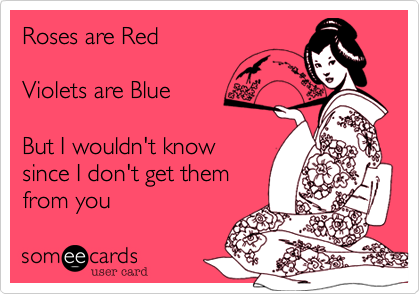 Roses are RedViolets are BlueBut I wouldn't knowsince I don't get themfrom you