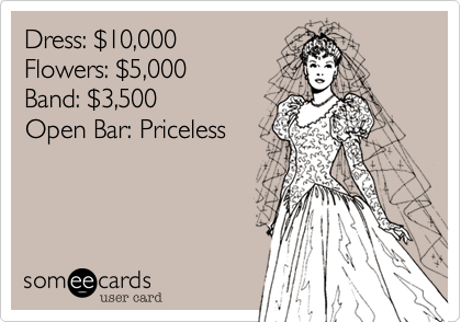Dress: $10,000Flowers: $5,000Band: $3,500Open Bar: Priceless