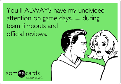 You'll ALWAYS have my undivided attention on game days..........during team timeouts and