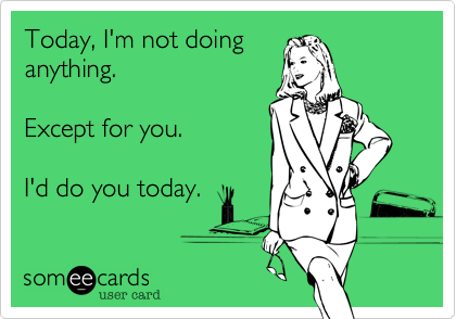 Today, I'm not doinganything.  Except for you.  I'd do you today.