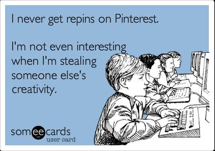 I never get repins on Pinterest.I'm not even interesting when I'm stealingsomeone else'screativity.