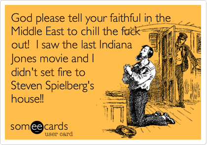 God please tell your faithful in the Middle East to chill the fuckout!  I saw the last IndianaJones movie and Ididn't set fire toSteven Spielberg'shouse!!