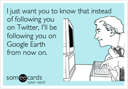 I just want you to know that instead of following youon Twitter, I'll befollowing you onGoogle Earthfrom now on.