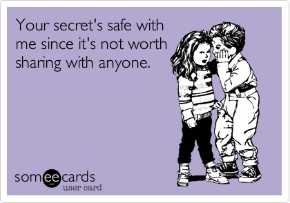 Your secret's safe withme since it's not worthsharing with anyone.