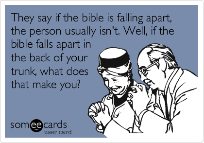 They say if the bible is falling apart, the person usually isn't. Well, if the bible falls apart in