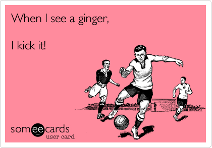 When I see a ginger,