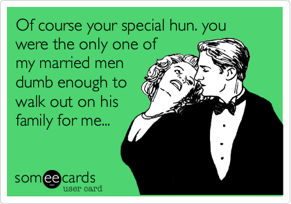 Of course your special hun. you were the only one of