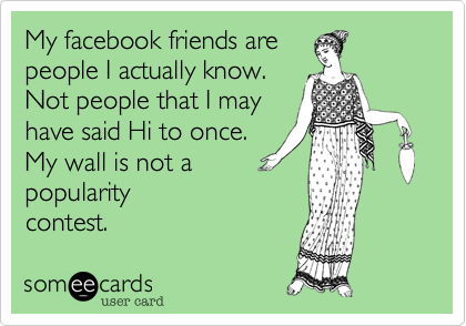 My facebook friends arepeople I actually know.Not people that I mayhave said Hi to once.My wall is not apopularitycontest.