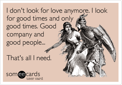 I don't look for love anymore. I look for good times and only good times. Goodcompany and good people... That's all I need.