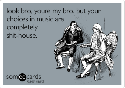look bro, youre my bro. but your choices in music are