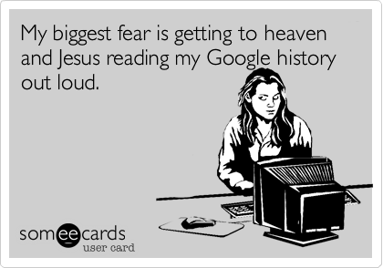 My biggest fear is getting to heaven and Jesus reading my Google history 