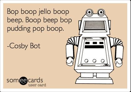 Bop boop jello boopbeep. Boop beep boppudding pop boop.-Cosby Bot