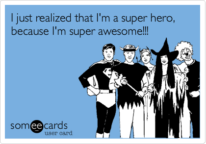 I just realized that I'm a super hero, because I'm super awesome!!!