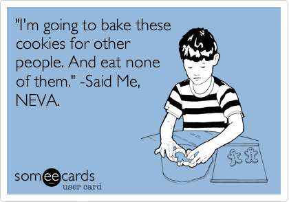 """""""I'm going to bake thesecookies for otherpeople. And eat noneof them."""" -Said Me,NEVA."""