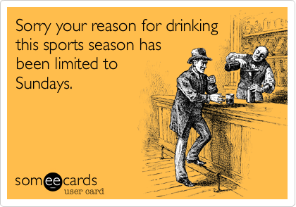 Sorry your reason for drinkingthis sports season hasbeen limited toSundays.