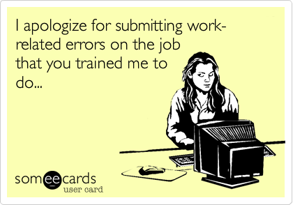 I apologize for submitting work-related errors on the jobthat you trained me todo...
