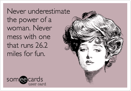 Never underestimatethe power of awoman. Nevermess with onethat runs 26.2miles for fun.