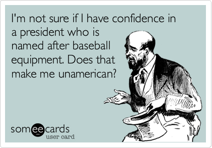 I'm not sure if I have confidence in  a president who isnamed after baseballequipment. Does thatmake me unamerican?