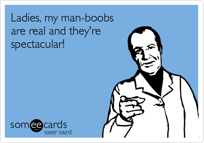 Ladies, my man-boobs