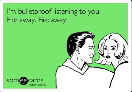 I'm bulletproof listening to you.Fire away. Fire away.