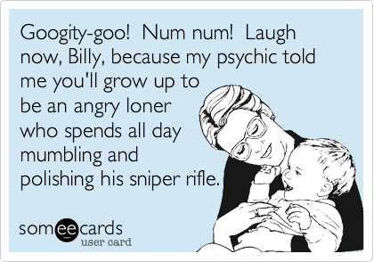 Googity-goo!  Num num!  Laugh now, Billy, because my psychic told me you'll grow up to
