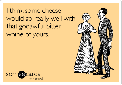 I think some cheesewould go really well withthat godawful bitterwhine of yours.