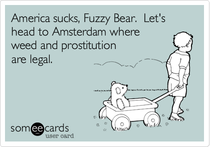 America sucks, Fuzzy Bear.  Let's head to Amsterdam where