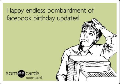 Happy Endless Bombardment Of Facebook Birthday Updates