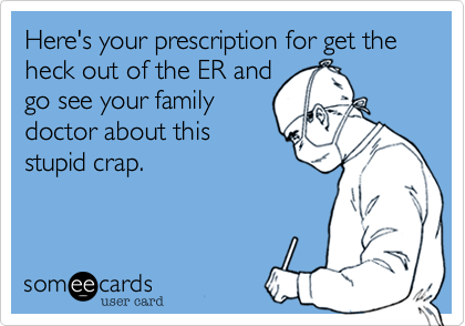 Here's your prescription for get the heck out of the ER andgo see your familydoctor about thisstupid crap.