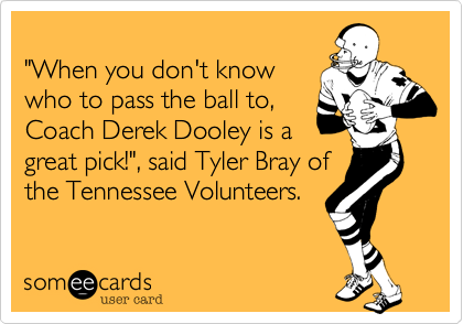 """""""When you don't knowwho to pass the ball to,Coach Derek Dooley is agreat pick!"""", said Tyler Bray ofthe Tennessee Volunteers."""
