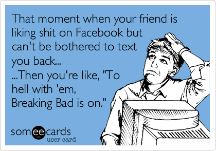 That moment when your friend is liking shit on Facebook but