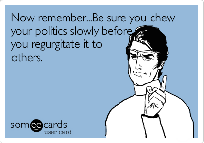 Now remember...Be sure you chew your politics slowly before